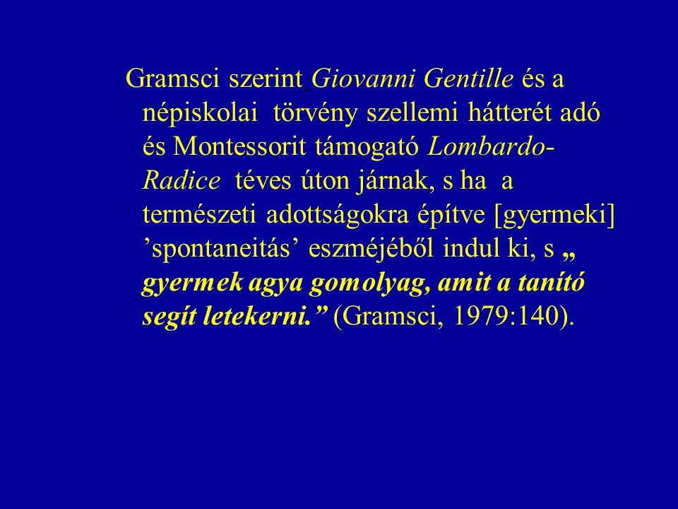 """Gramsci szerint Giovanni Gentille és a népiskolai törvény szellemi hátterét adó és Montessorit támogató Lombardo-Radice téves úton járnak, s ha a természeti adottságokra építve [gyermeki] 'spontaneitás' eszméjéből indul ki, s """" gyermek agya gomolyag, amit a tanító segít letekerni. (Gramsci, 1979:140)."""